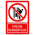 A polcra felmászni tilos tiltó munkavédelmi piktogram tábla
