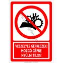 Veszélyes géprészek, mozgó gépbe nyúlni tilos tiltó munkavédelmi piktogram tábla