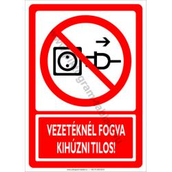 Vezetéknél fogva kihúzni tilos tiltó munkavédelmi piktogram tábla